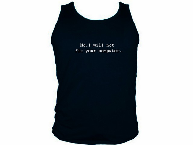 9bbce685c Geek Tank Tops - My Cool T-Shirt - No,I will not fix your computer ...